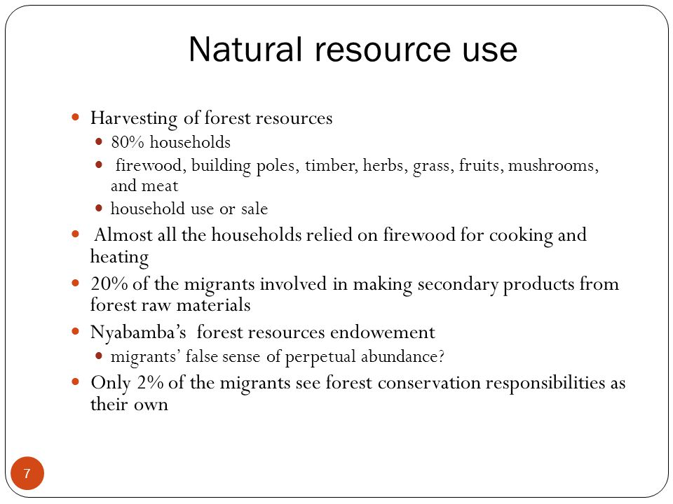 Natural resource use 7 Harvesting of forest resources 80% households firewood, building poles, timber, herbs, grass, fruits, mushrooms, and meat household use or sale Almost all the households relied on firewood for cooking and heating 20% of the migrants involved in making secondary products from forest raw materials Nyabamba's forest resources endowement migrants' false sense of perpetual abundance.