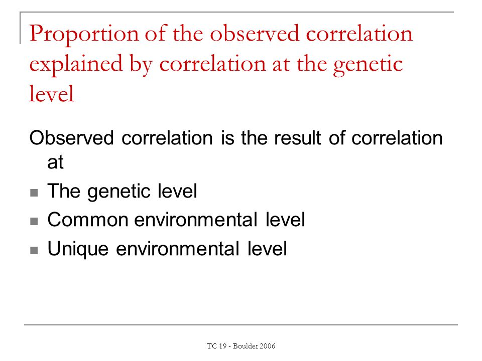 TC 19 - Boulder 2006 Proportion of the observed correlation explained by correlation at the genetic level Observed correlation is the result of correl