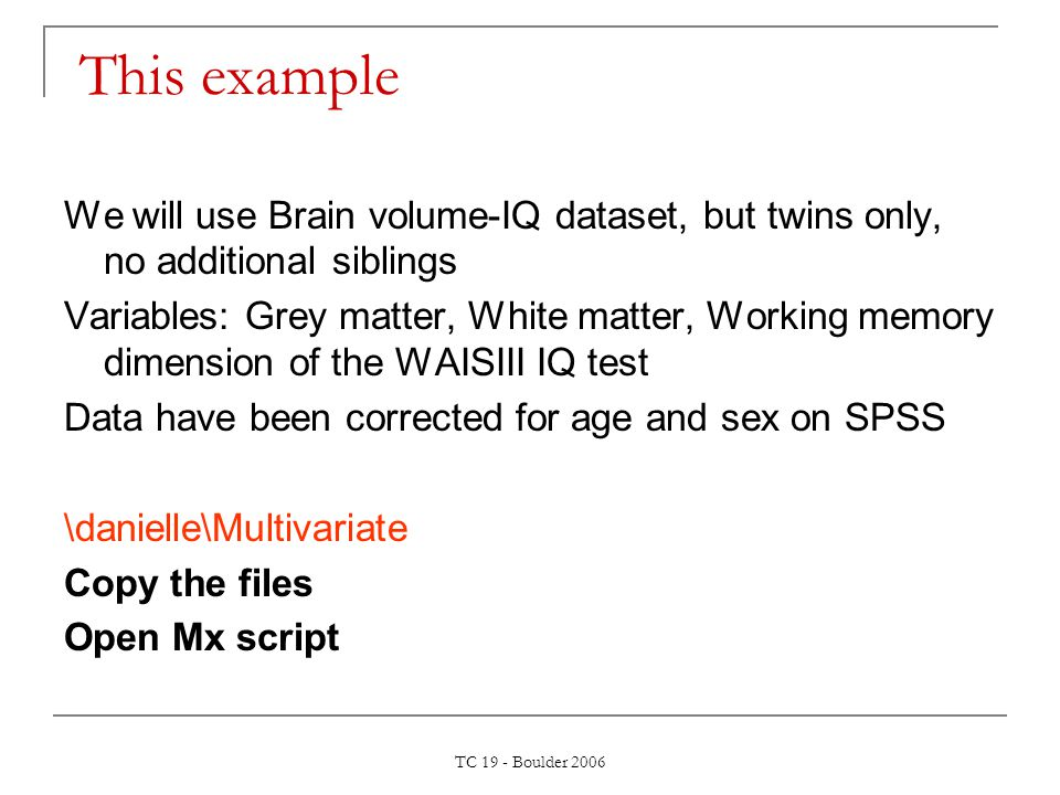 TC 19 - Boulder 2006 This example We will use Brain volume-IQ dataset, but twins only, no additional siblings Variables: Grey matter, White matter, Wo