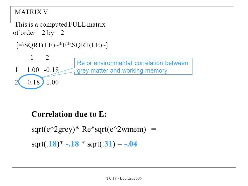TC 19 - Boulder 2006 MATRIX V This is a computed FULL matrix of order 2 by 2 [=\SQRT(I.E)~*E*\SQRT(I.E)~] 1 2 1 1.00 -0.18 2 -0.18 1.00 Correlation due to E: sqrt(e^2grey)* Re*sqrt(e^2wmem) = sqrt(.18)* -.18 * sqrt(.31) = -.04 Re or environmental correlation between grey matter and working memory