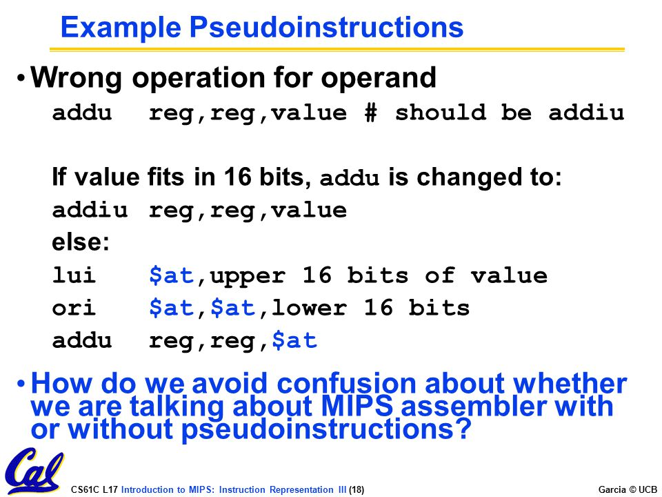 CS61C L17 Introduction to MIPS: Instruction Representation III (18) Garcia © UCB Example Pseudoinstructions Wrong operation for operand addureg,reg,va
