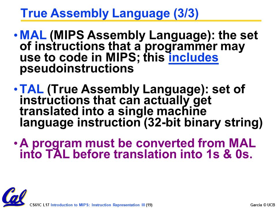 CS61C L17 Introduction to MIPS: Instruction Representation III (19) Garcia © UCB True Assembly Language (3/3) MAL (MIPS Assembly Language): the set of