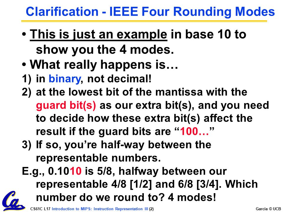 CS61C L17 Introduction to MIPS: Instruction Representation III (2) Garcia © UCB Clarification - IEEE Four Rounding Modes Round towards + ∞ ALWAYS roun