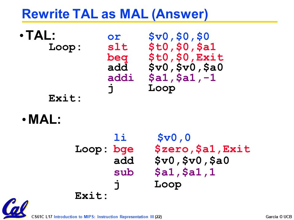 CS61C L17 Introduction to MIPS: Instruction Representation III (22) Garcia © UCB Rewrite TAL as MAL (Answer) TAL: or $v0,$0,$0 Loop:slt $t0,$0,$a1 beq