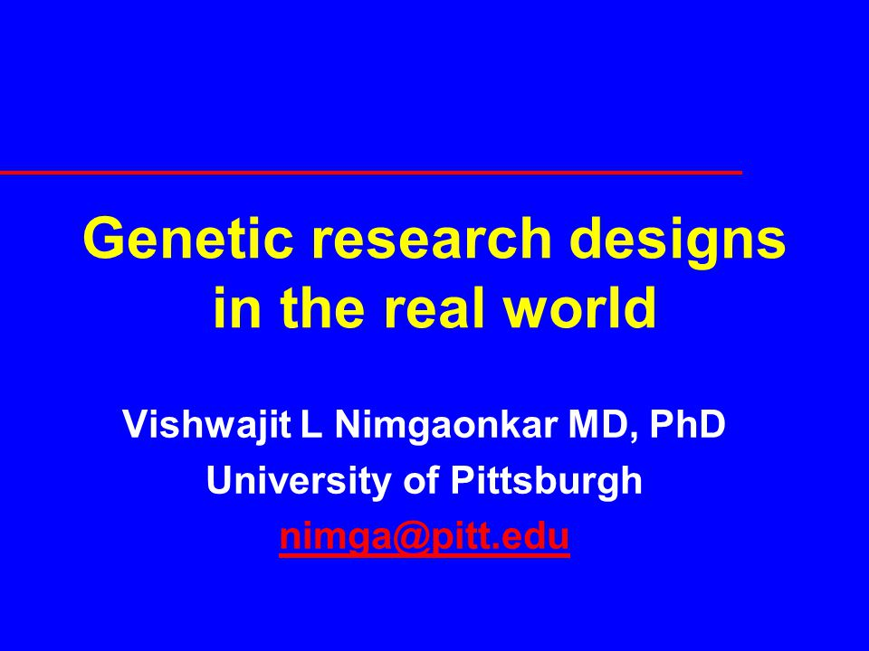Genetic research designs in the real world Vishwajit L Nimgaonkar MD, PhD University of Pittsburgh nimga@pitt.edu