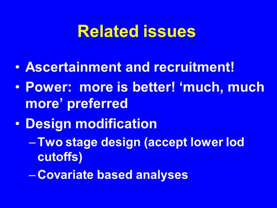 Related issues Ascertainment and recruitment. Power: more is better.