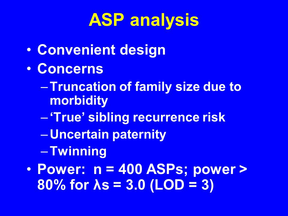 ASP analysis Convenient design Concerns –Truncation of family size due to morbidity –'True' sibling recurrence risk –Uncertain paternity –Twinning Power: n = 400 ASPs; power > 80% for λs = 3.0 (LOD = 3)