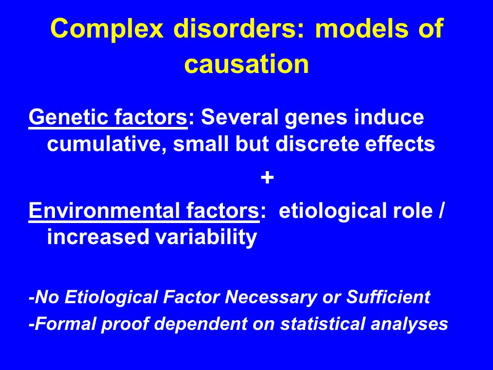 Complex disorders: models of causation Genetic factors: Several genes induce cumulative, small but discrete effects + Environmental factors: etiological role / increased variability -No Etiological Factor Necessary or Sufficient -Formal proof dependent on statistical analyses