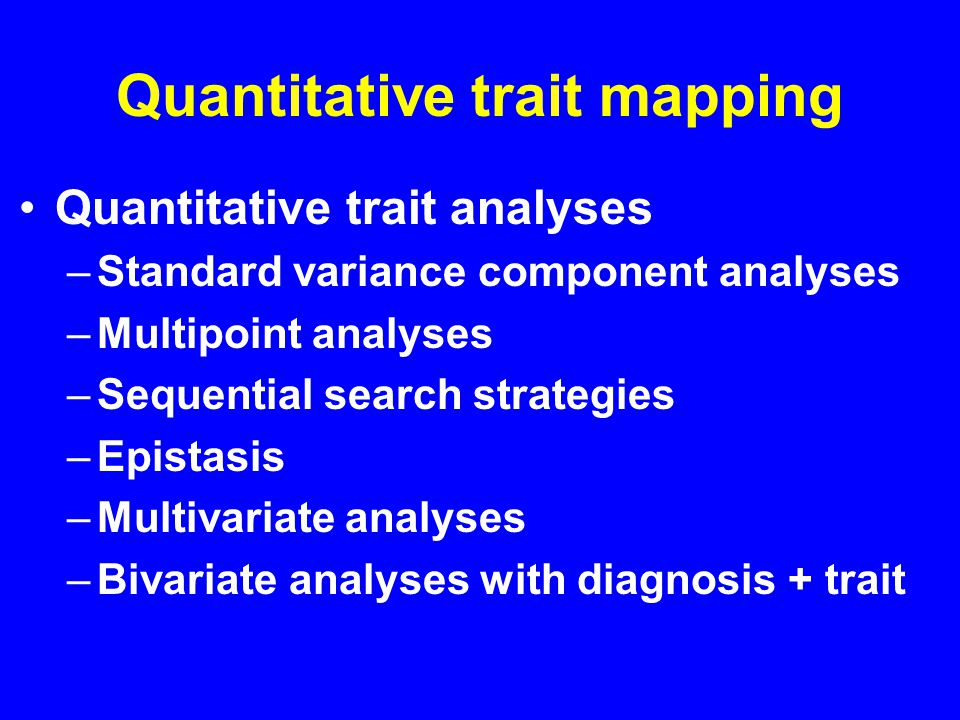 Quantitative trait mapping Quantitative trait analyses –Standard variance component analyses –Multipoint analyses –Sequential search strategies –Epistasis –Multivariate analyses –Bivariate analyses with diagnosis + trait