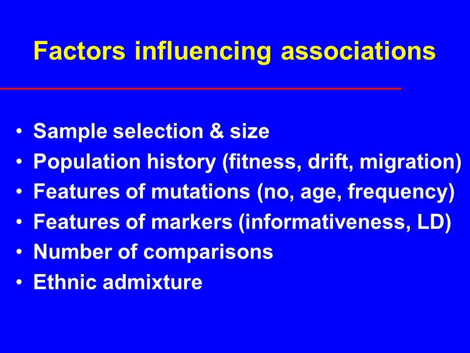 Factors influencing associations Sample selection & size Population history (fitness, drift, migration) Features of mutations (no, age, frequency) Features of markers (informativeness, LD) Number of comparisons Ethnic admixture