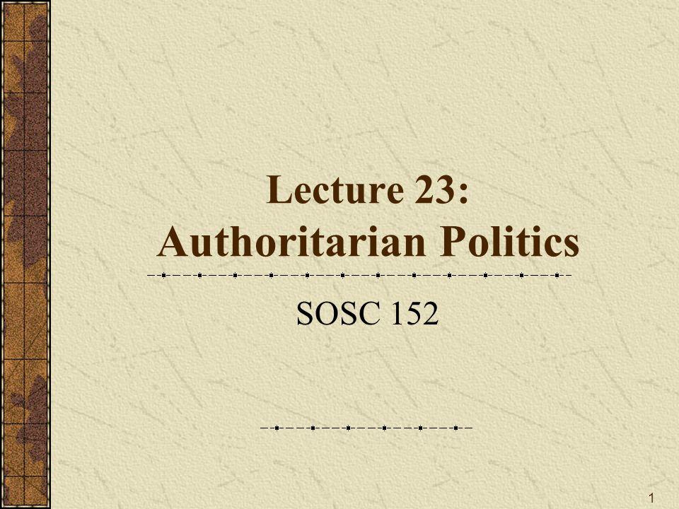 1 Lecture 23: Authoritarian Politics SOSC 152