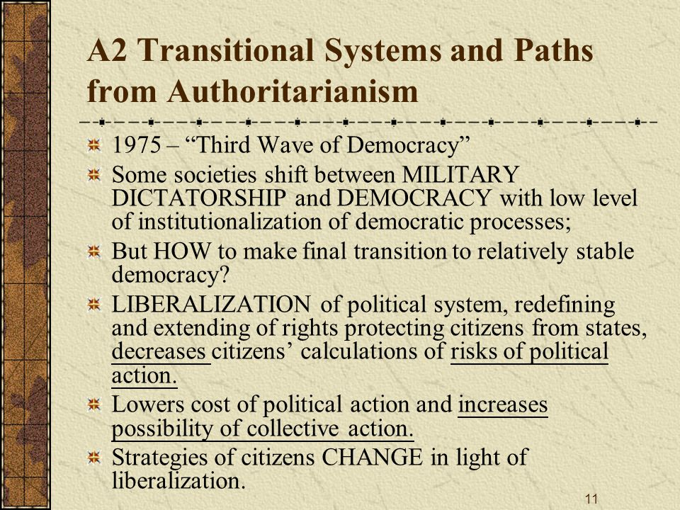 11 A2 Transitional Systems and Paths from Authoritarianism 1975 – Third Wave of Democracy Some societies shift between MILITARY DICTATORSHIP and DEMOCRACY with low level of institutionalization of democratic processes; But HOW to make final transition to relatively stable democracy.
