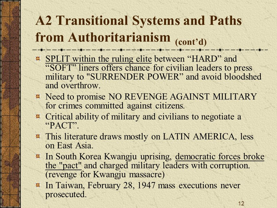 12 A2 Transitional Systems and Paths from Authoritarianism (cont'd) SPLIT within the ruling elite between HARD and SOFT liners offers chance for civilian leaders to press military to SURRENDER POWER and avoid bloodshed and overthrow.