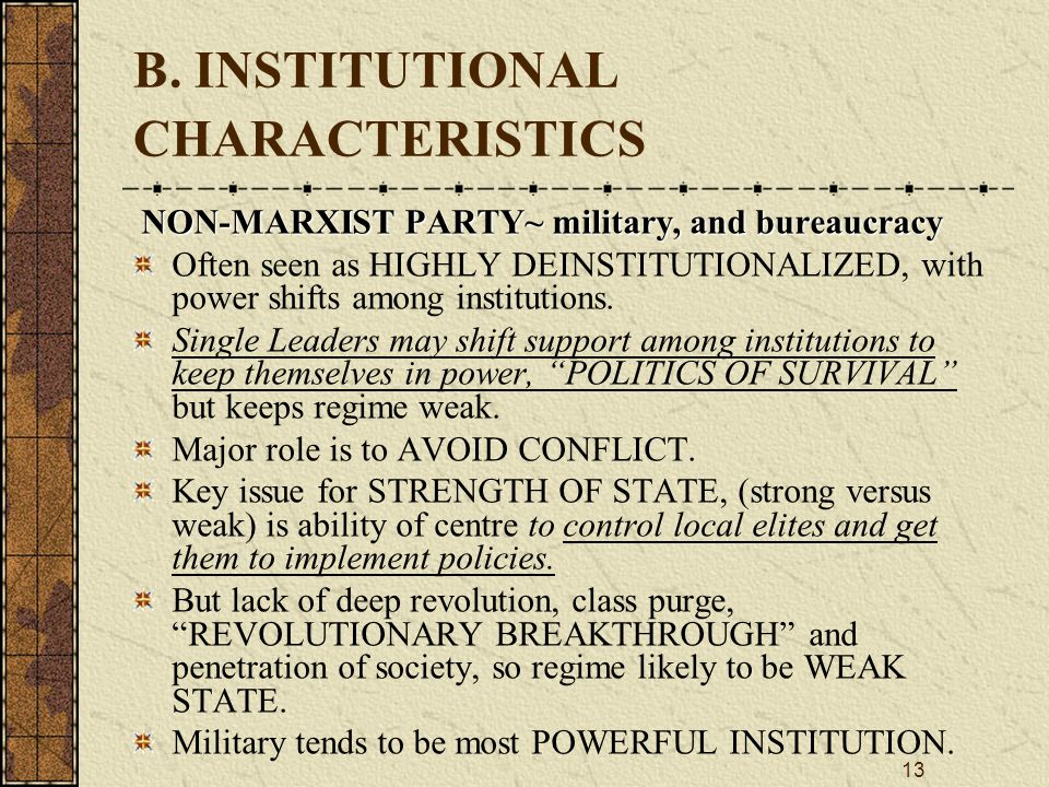 13 B. INSTITUTIONAL CHARACTERISTICS NON ‑ MARXIST PARTY~ military, and bureaucracy Often seen as HIGHLY DEINSTITUTIONALIZED, with power shifts among i