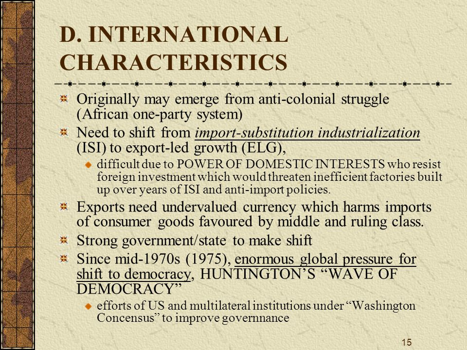 15 D. INTERNATIONAL CHARACTERISTICS Originally may emerge from anti-colonial struggle (African one ‑ party system) Need to shift from import-substitut