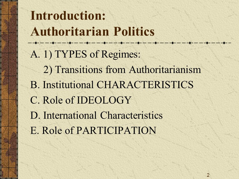 2 Introduction: Authoritarian Politics A. 1) TYPES of Regimes: 2) Transitions from Authoritarianism B. Institutional CHARACTERISTICS C. Role of IDEOLO