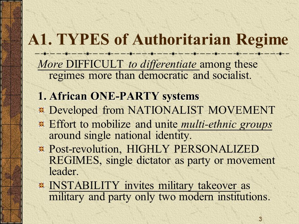 3 A1. TYPES of Authoritarian Regime More DIFFICULT to differentiate among these regimes more than democratic and socialist. 1. African ONE ‑ PARTY sys