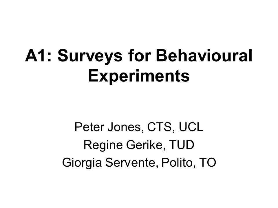 A1: Surveys for Behavioural Experiments Peter Jones, CTS, UCL Regine Gerike, TUD Giorgia Servente, Polito, TO