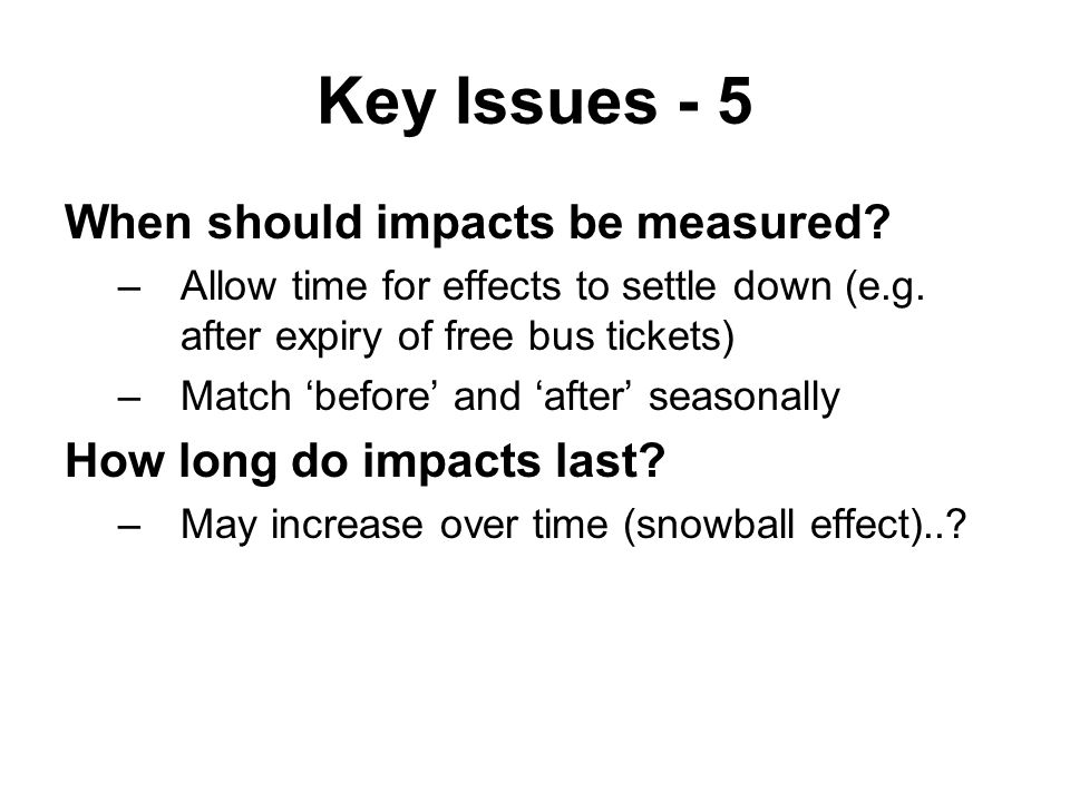 Key Issues - 5 When should impacts be measured. –Allow time for effects to settle down (e.g.