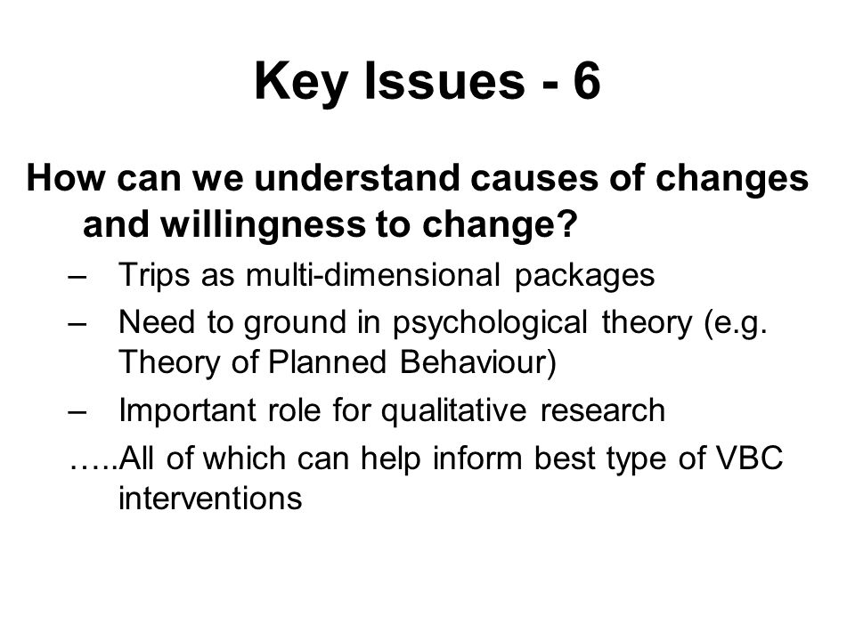 Key Issues - 6 How can we understand causes of changes and willingness to change.