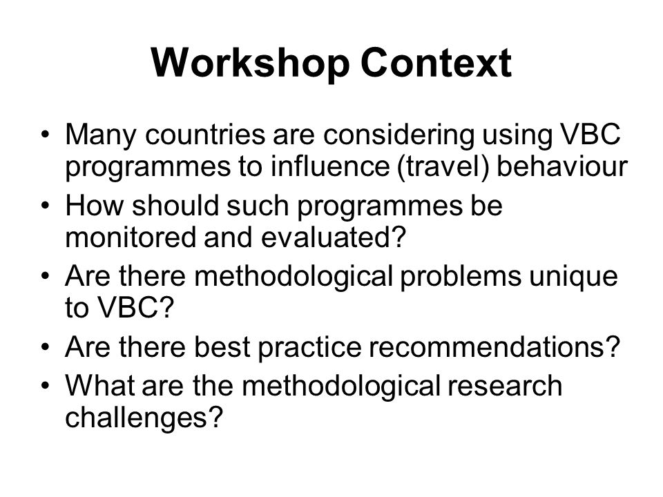 Workshop Context Many countries are considering using VBC programmes to influence (travel) behaviour How should such programmes be monitored and evaluated.