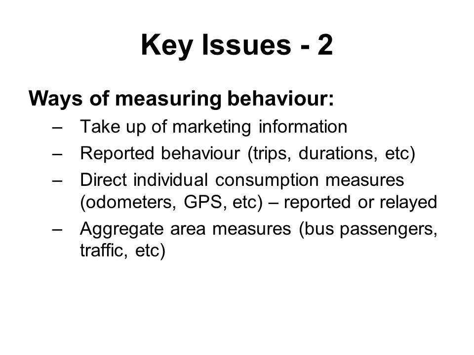 Key Issues - 2 Ways of measuring behaviour: –Take up of marketing information –Reported behaviour (trips, durations, etc) –Direct individual consumption measures (odometers, GPS, etc) – reported or relayed –Aggregate area measures (bus passengers, traffic, etc)
