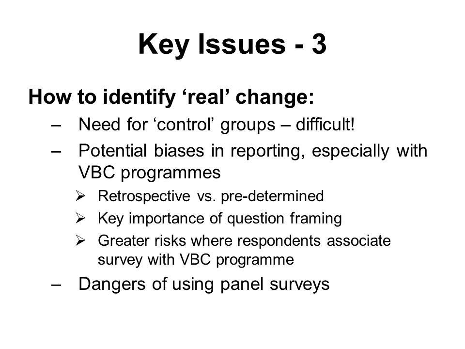 Key Issues - 3 How to identify 'real' change: –Need for 'control' groups – difficult.