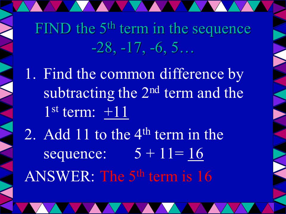 FIND the 5 th term in the sequence -28, -17, -6, 5… 1.Find the common difference by subtracting the 2 nd term and the 1 st term: +11 2.Add 11 to the 4