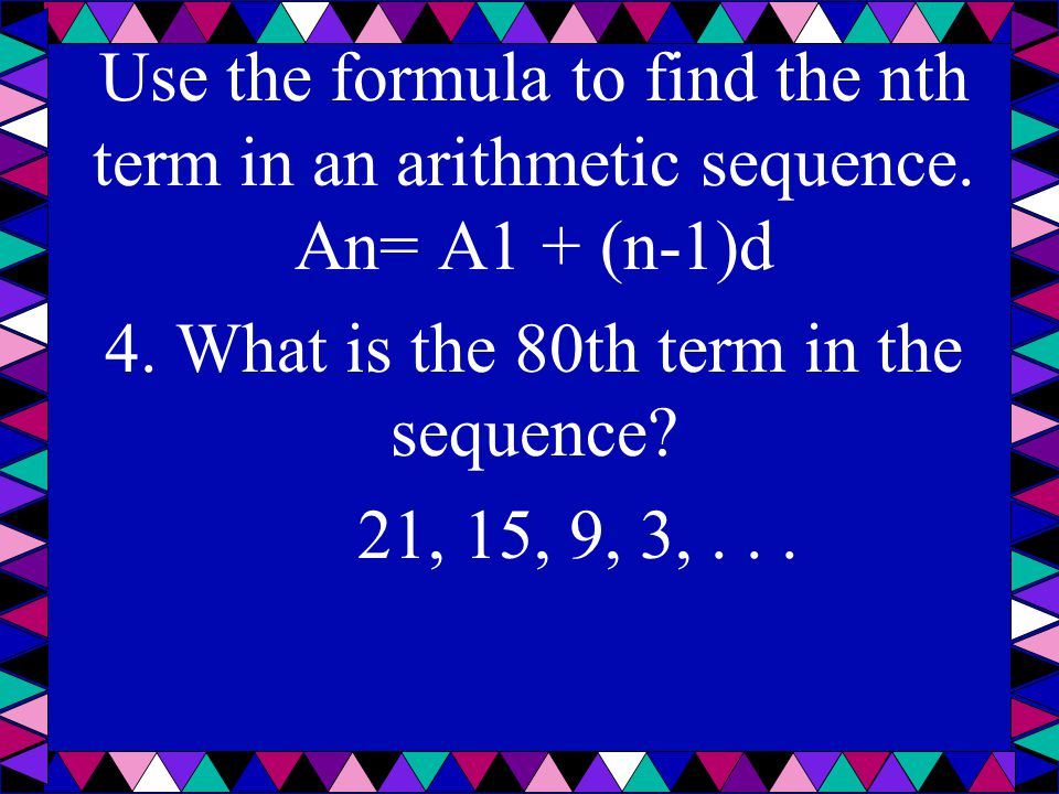 Use the formula to find the nth term in an arithmetic sequence. An= A1 + (n-1)d 4. What is the 80th term in the sequence? 21, 15, 9, 3,...