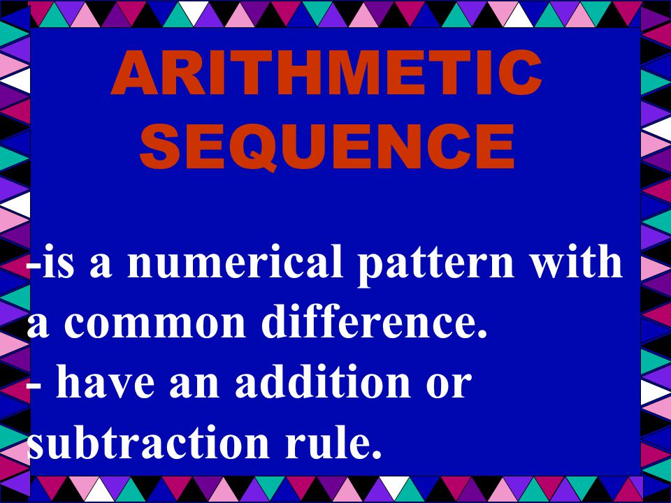 ARITHMETIC SEQUENCE -is a numerical pattern with a common difference. - have an addition or subtraction rule.
