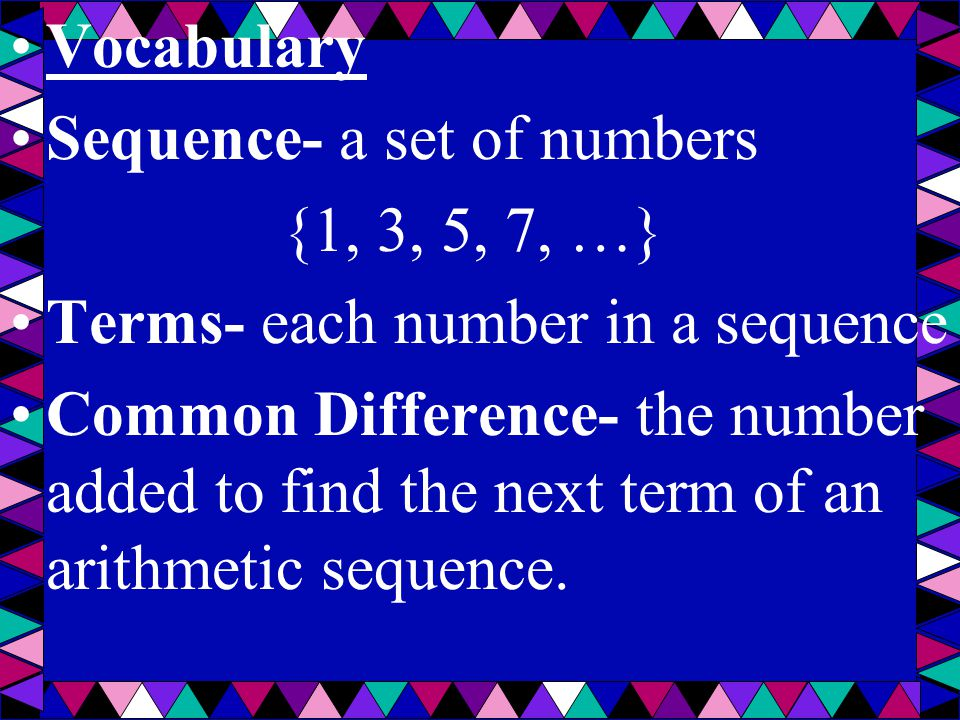 Vocabulary Sequence- a set of numbers {1, 3, 5, 7, …} Terms- each number in a sequence Common Difference- the number added to find the next term of an