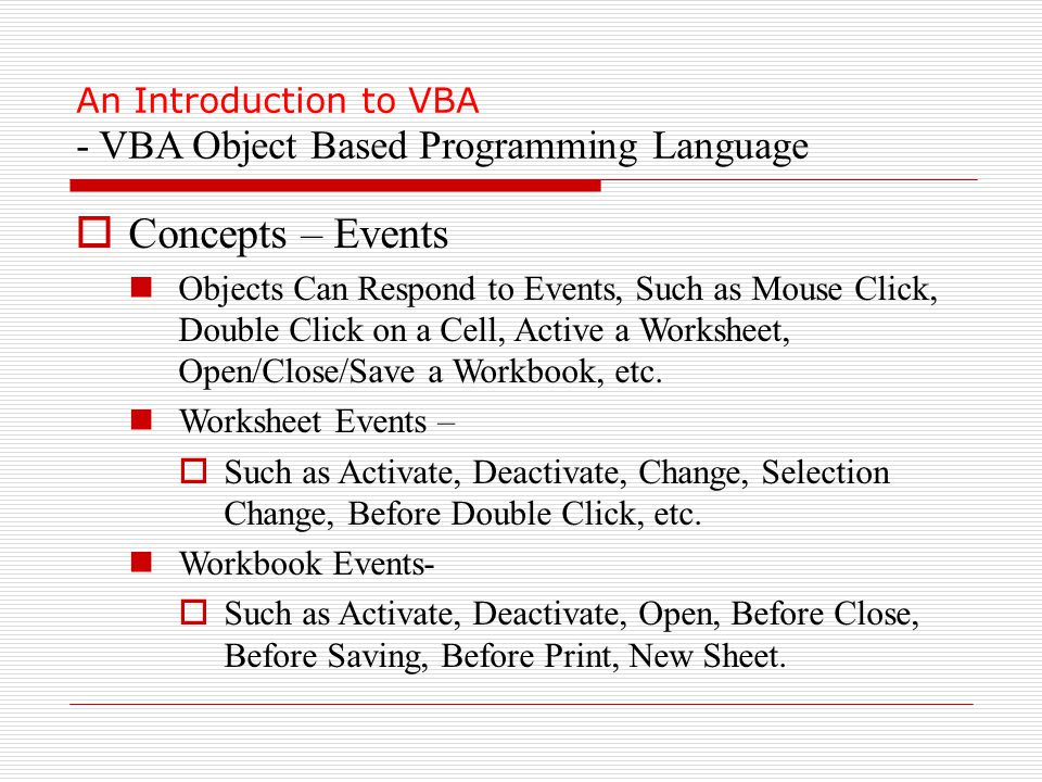 An Introduction to VBA - VBA Object Based Programming Language  Concepts – Events Objects Can Respond to Events, Such as Mouse Click, Double Click on a Cell, Active a Worksheet, Open/Close/Save a Workbook, etc.