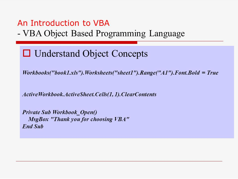 An Introduction to VBA - VBA Object Based Programming Language  Understand Object Concepts Workbooks( book1.xls ).Worksheets( sheet1 ).Range( A1 ).Font.Bold = True ActiveWorkbook.ActiveSheet.Cells(1, 1).ClearContents Private Sub Workbook_Open() MsgBox Thank you for choosing VBA End Sub