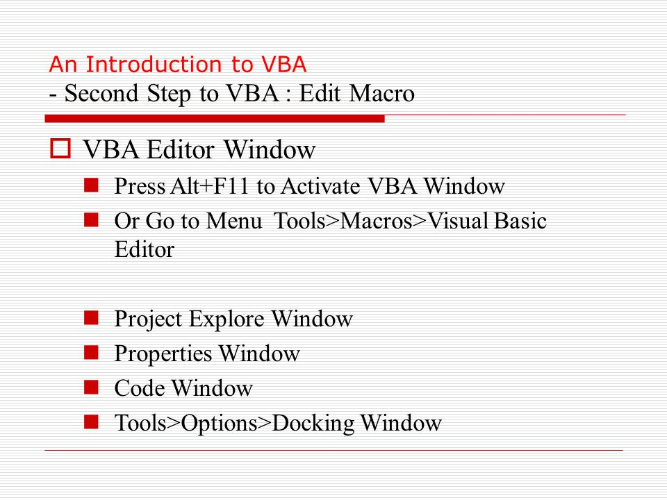 An Introduction to VBA - Second Step to VBA : Edit Macro  VBA Editor Window Press Alt+F11 to Activate VBA Window Or Go to Menu Tools>Macros>Visual Basic Editor Project Explore Window Properties Window Code Window Tools>Options>Docking Window
