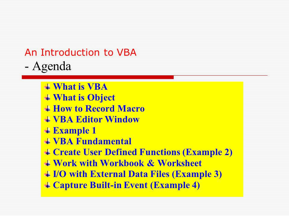 What is VBA What is Object How to Record Macro VBA Editor Window Example 1 VBA Fundamental Create User Defined Functions (Example 2) Work with Workbook & Worksheet I/O with External Data Files (Example 3) Capture Built-in Event (Example 4) An Introduction to VBA - Agenda