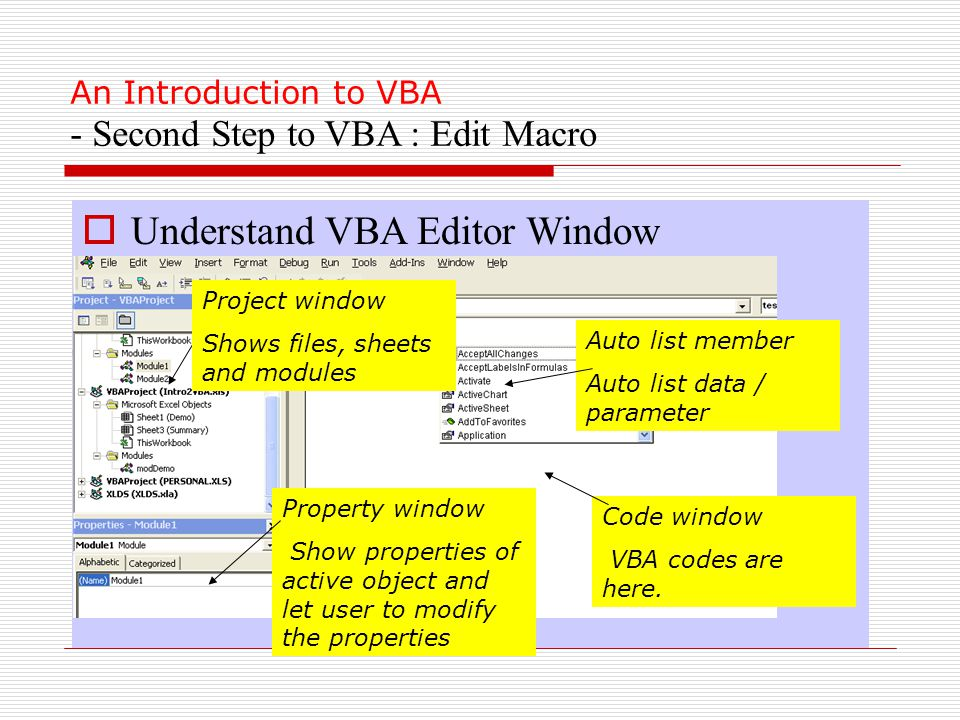 An Introduction to VBA - Second Step to VBA : Edit Macro  Understand VBA Editor Window Project window Shows files, sheets and modules Property window Show properties of active object and let user to modify the properties Code window VBA codes are here.