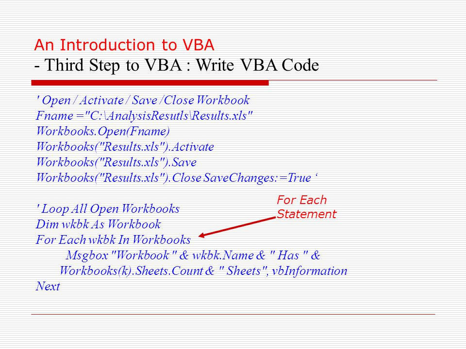 An Introduction to VBA - Third Step to VBA : Write VBA Code Open / Activate / Save /Close Workbook Fname = C:\AnalysisResutls\Results.xls Workbooks.Open(Fname) Workbooks( Results.xls ).Activate Workbooks( Results.xls ).Save Workbooks( Results.xls ).Close SaveChanges:=True ' Loop All Open Workbooks Dim wkbk As Workbook For Each wkbk In Workbooks Msgbox Workbook & wkbk.Name & Has & Workbooks(k).Sheets.Count & Sheets , vbInformation Next For Each Statement