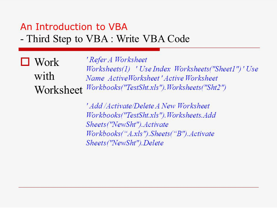 An Introduction to VBA - Third Step to VBA : Write VBA Code  Work with Worksheet Refer A Worksheet Worksheets(1) Use Index Worksheets( Sheet1 ) Use Name ActiveWorksheet Active Worksheet Workbooks( TestSht.xls ).Worksheets( Sht2 ) Add /Activate/Delete A New Worksheet Workbooks( TestSht.xls ).Worksheets.Add Sheets( NewSht ).Activate Workbooks( A.xls ).Sheets( B ).Activate Sheets( NewSht ).Delete