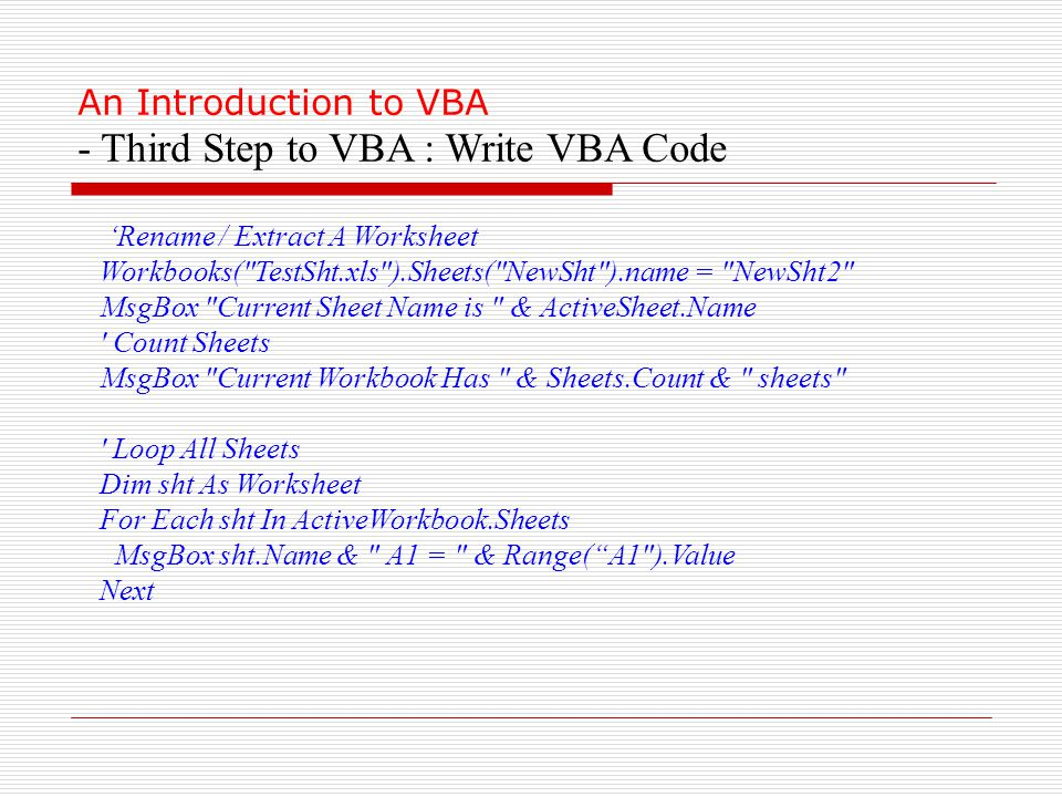 An Introduction to VBA - Third Step to VBA : Write VBA Code 'Rename / Extract A Worksheet Workbooks( TestSht.xls ).Sheets( NewSht ).name = NewSht2 MsgBox Current Sheet Name is & ActiveSheet.Name Count Sheets MsgBox Current Workbook Has & Sheets.Count & sheets Loop All Sheets Dim sht As Worksheet For Each sht In ActiveWorkbook.Sheets MsgBox sht.Name & A1 = & Range( A1 ).Value Next