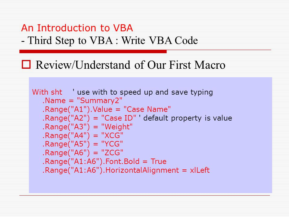An Introduction to VBA - Third Step to VBA : Write VBA Code With sht use with to speed up and save typing.Name = Summary2 .Range( A1 ).Value = Case Name .Range( A2 ) = Case ID default property is value.Range( A3 ) = Weight .Range( A4 ) = XCG .Range( A5 ) = YCG .Range( A6 ) = ZCG .Range( A1:A6 ).Font.Bold = True.Range( A1:A6 ).HorizontalAlignment = xlLeft  Review/Understand of Our First Macro