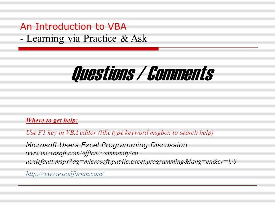 An Introduction to VBA - Learning via Practice & Ask Questions / Comments Where to get help: Use F1 key in VBA editor (like type keyword msgbox to search help) Microsoft Users Excel Programming Discussion www.microsoft.com/office/community/en- us/default.mspx dg=microsoft.public.excel.programming&lang=en&cr=US http://www.excelforum.com/