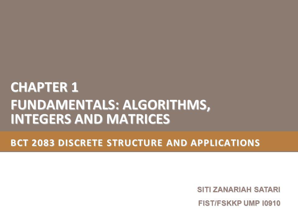 BCT 2083 DISCRETE STRUCTURE AND APPLICATIONS CHAPTER 1 FUNDAMENTALS: ALGORITHMS, INTEGERS AND MATRICES SITI ZANARIAH SATARI FIST/FSKKP UMP I0910