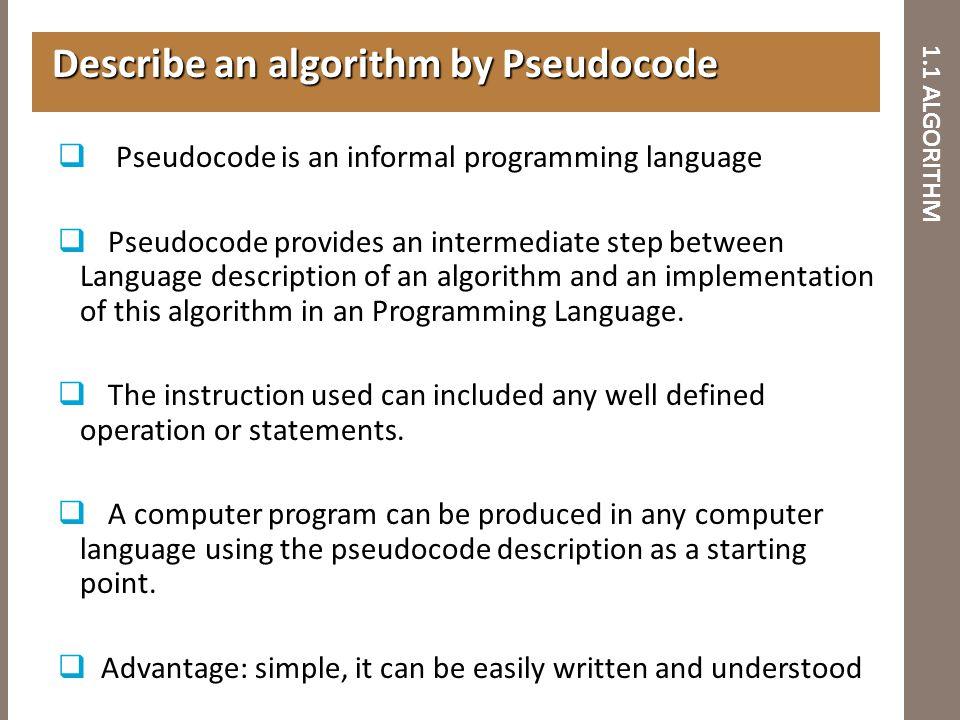 1.1 ALGORITHM Describe an algorithm by Pseudocode Describe an algorithm by Pseudocode  Pseudocode is an informal programming language  Pseudocode pr