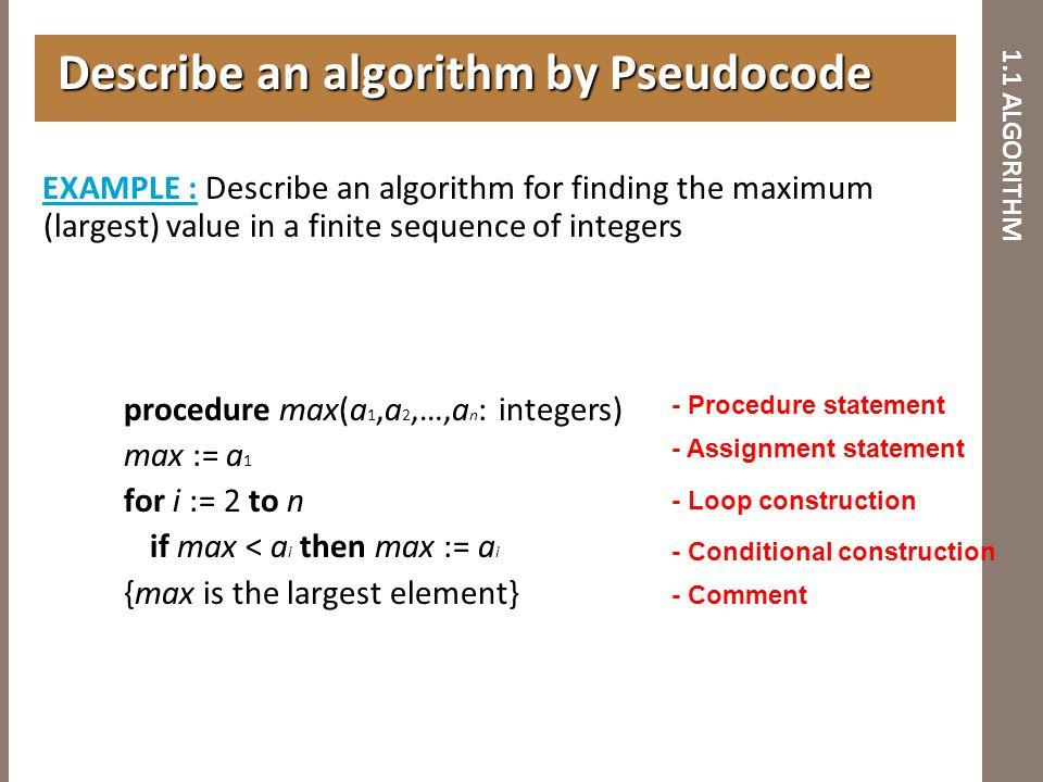 1.1 ALGORITHM Describe an algorithm by Pseudocode Describe an algorithm by Pseudocode EXAMPLE : Describe an algorithm for finding the maximum (largest
