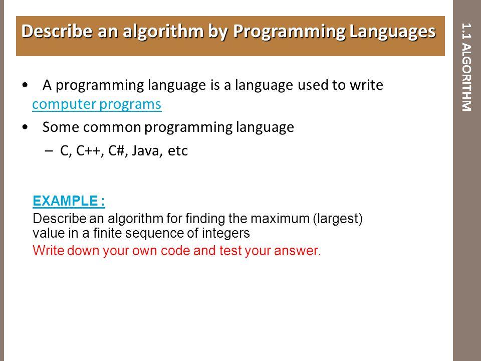 1.1 ALGORITHM A programming language is a language used to write computer programs computer programs Some common programming language –C, C++, C#, Jav