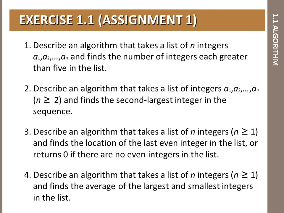 1.1 ALGORITHM EXERCISE 1.1 (ASSIGNMENT 1) EXERCISE 1.1 (ASSIGNMENT 1) 1.Describe an algorithm that takes a list of n integers a 1,a 2,…,a n and finds