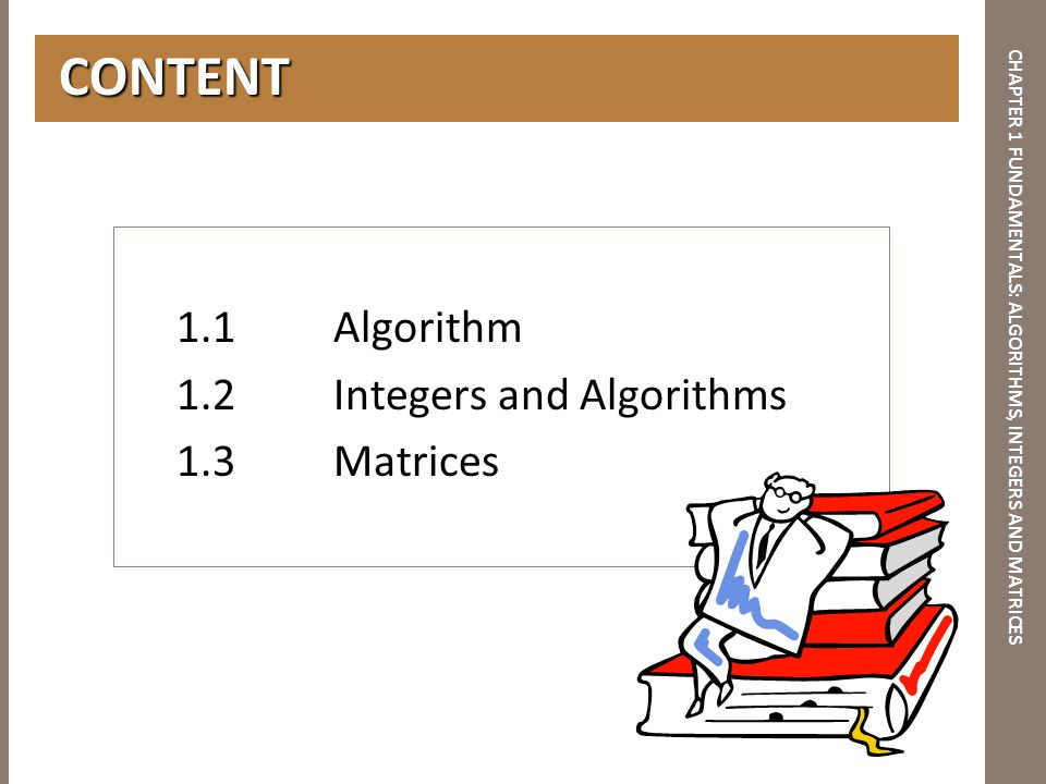 CHAPTER 1 FUNDAMENTALS: ALGORITHMS, INTEGERS AND MATRICES CONTENT CONTENT 1.1Algorithm 1.2Integers and Algorithms 1.3Matrices