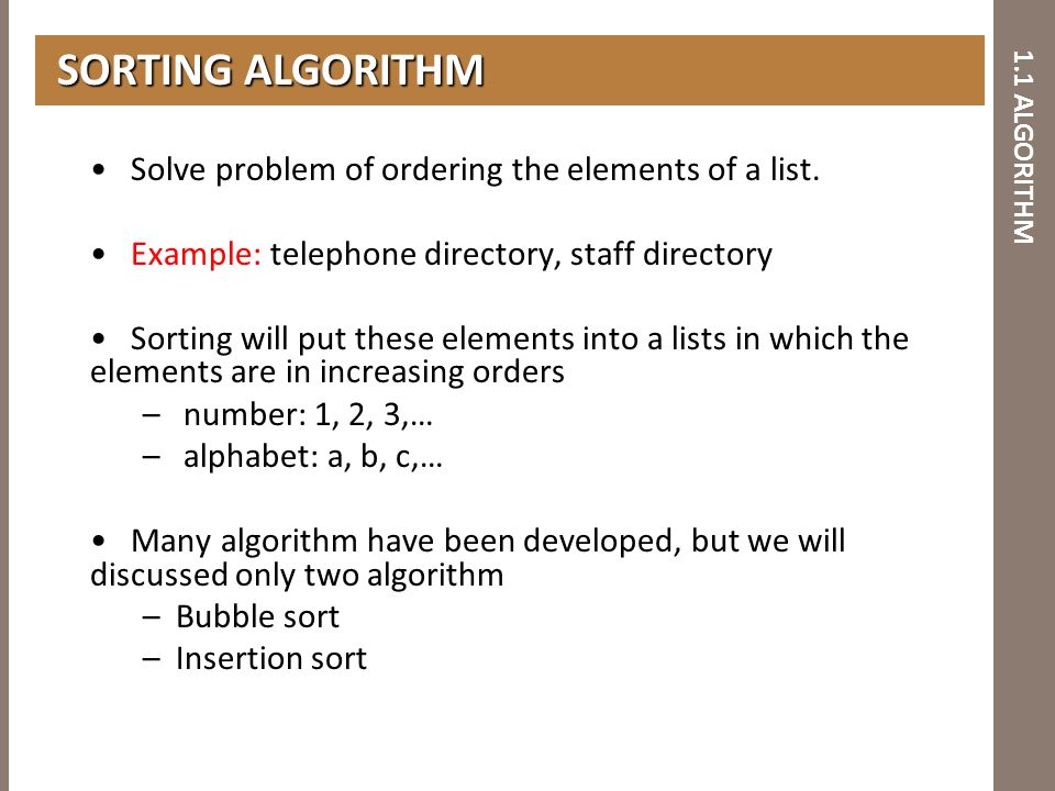 1.1 ALGORITHM Solve problem of ordering the elements of a list. Example: telephone directory, staff directory Sorting will put these elements into a l