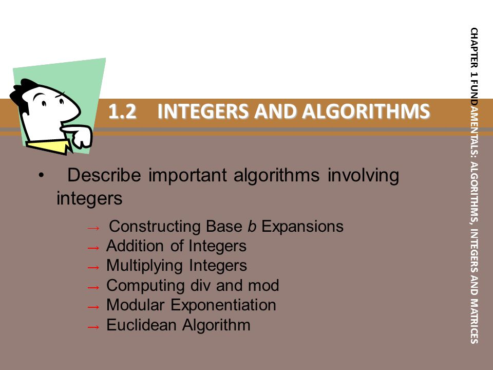 1.2INTEGERS AND ALGORITHMS Describe important algorithms involving integers → Constructing Base b Expansions → Addition of Integers → Multiplying Inte