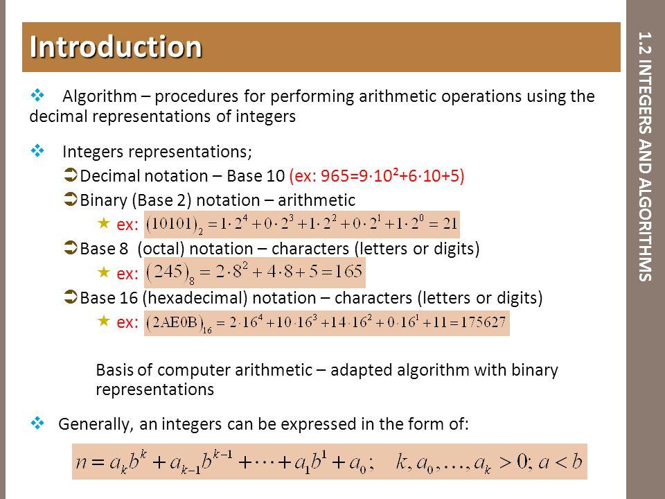 1.2 INTEGERS AND ALGORITHMS  Algorithm – procedures for performing arithmetic operations using the decimal representations of integers  Integers rep